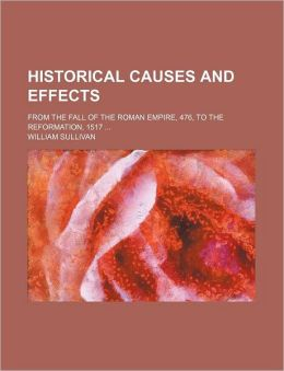 Historical Causes and Effects; From the Fall of the Roman Empire, 476, to the Reformation, 1517