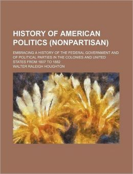 History of American Politics (Non-Partisan): Embracing a History of the Federal Government and of Political Parties in the Colonies and United States from 1607 to 1882 Walter Raleigh Houghton