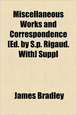 Miscellaneous Works and Correspondence [Ed. by S.P. Rigaud. With] Suppl