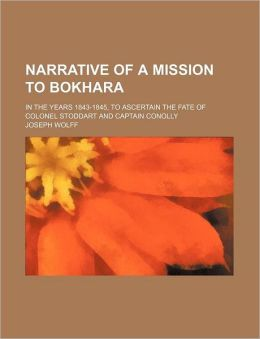 Narrative of a Mission to Bokhara; In the Years 1843-1845, to Ascertain the Fate of Colonel Stoddart and Captain Conolly