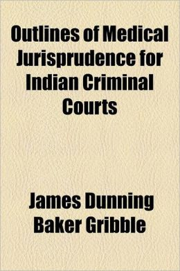 Outlines Of Medical Jurisprudence For Indian Criminal Courts