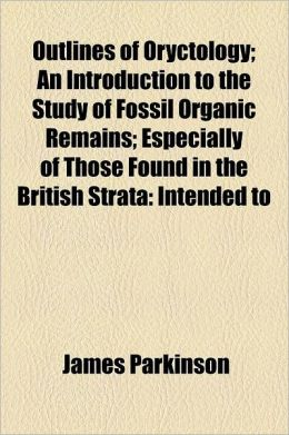 Outlines of Oryctology; An Introduction to the Study of Fossil Organic Remains Especially of Those Found in the British Strata Intended to Aid the Stu