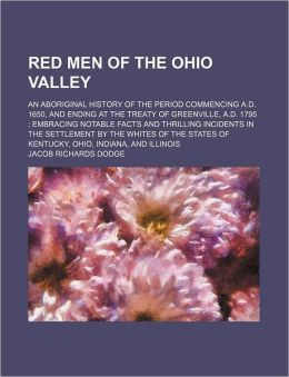 Red Men Of The Ohio Valley; An Aboriginal History Of The Period Commencing A.D. 1650, And Ending At The Treaty Of Greenville, A.D. 1795 ;