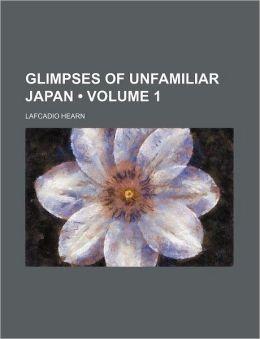 Glimpses Of Unfamiliar Japan (Volume 1)