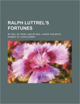 Ralph Luttrel's Fortunes; By Rail, By Road, And By Sea. A Book For Boys