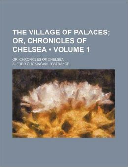 The Village of Palaces (Volume 1); Or, Chronicles of Chelsea. Or, Chronicles of Chelsea