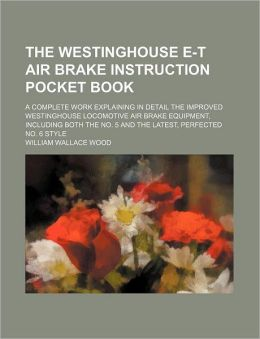 The Westinghouse E-T Air Brake Instruction Pocket Book; A Complete Work Explaining In Detail The Improved Westinghouse Locomotive Air Brake