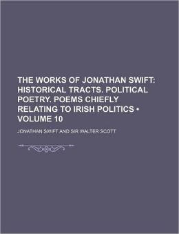 The Works of Jonathan Swift (Volume 10); Historical Tracts. Political Poetry. Poems Chiefly Relating to Irish Politics