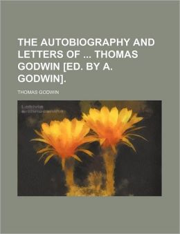 The Autobiography And Letters Of Thomas Godwin [Ed. By A. Godwin].