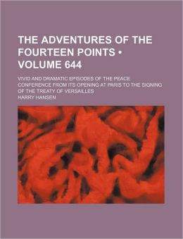 The Adventures of the Fourteen Points (Volume 644); Vivid and Dramatic Episodes of the Peace Conference from Its Opening at Paris to the Signing of th