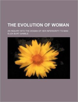 The Evolution Of Woman; An Inquiry Into The Dogma Of Her Inferiority To Man