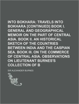 Travels Into Bokhara (Volume 2); Travels Into Bokhara [Continued] Book I. General and Geographical Memoir on the Part of Central Asia. Book II. an His