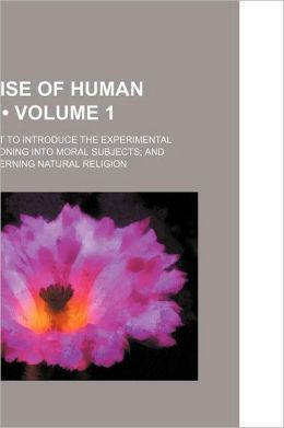 A Treatise of Human Nature (Volume 1); Being an Attempt to Introduce the Experimental Method of Reasoning Into Moral Subjects and Dialogues Concerning Natural Religion