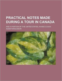 Practical Notes Made During A Tour In Canada; And A Portion Of The United States, In Mdcccxxxi