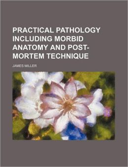 Practical Pathology Including Morbid Anatomy And Post-Mortem Technique