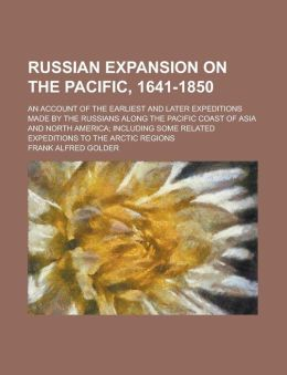 Russian Expansion on the Pacific, 1641-1850; An Account of the Earliest and Later Expeditions Made by the Russians Along the Pacific Coast of Asia and
