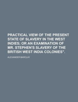Practical View Of The Present State Of Slavery In The West Indies