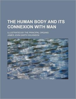 The Human Body And Its Connexion With Man; Illustrated By The Principal Organs