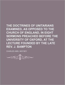 The Doctrines Of Unitarians Examined, As Opposed To The Church Of England, In Eight Sermons Preached Before The University Of Oxford, At The