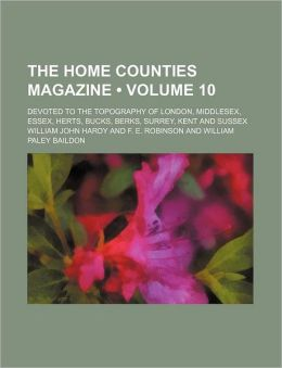 The Home Counties Magazine (Volume 10); Devoted to the Topography of London, Middlesex, Essex, Herts, Bucks, Berks, Surrey, Kent and Sussex