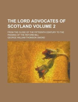 The Lord Advocates of Scotland; From the Close of the Fifteenth Century to the Passing of the Reform Bill Volume 2