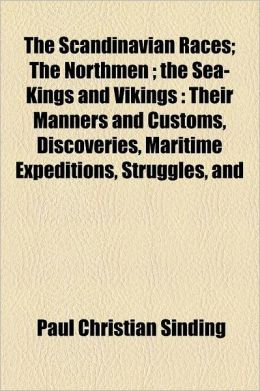 The Scandinavian Races; The Northmen the Sea-Kings and Vikings Their Manners and Customs, Discoveries, Maritime Expeditions, Struggles, and Wars, Up t