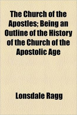 The Church of the Apostles; Being an Outline of the History of the Church of the Apostolic Age