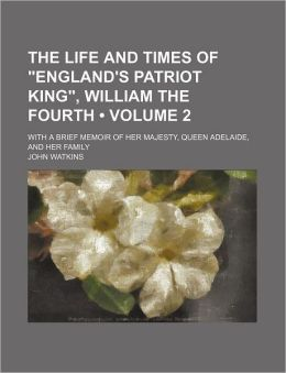 The Life And Times Of England's Patriot King, William The Fourth; With A Brief Memoir Of Her Majesty, Queen Adelaide, And Her Family