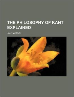 The Philosophy of Kant Explained