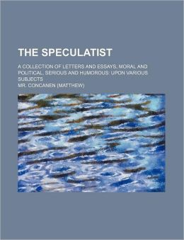 The Speculatist; A Collection of Letters and Essays, Moral and Political, Serious and Humorous Upon Various Subjects