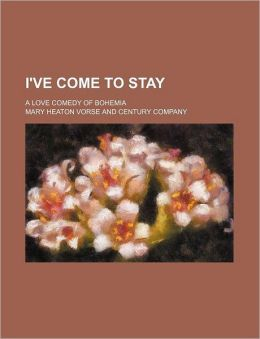 I've Come to Stay; A Love Comedy of Bohemia