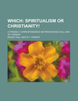 Which; Spiritualism or Christianity!. a Friendly Correspondence Between Moses Hull and W.F. Parker