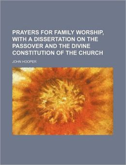 Prayers for Family Worship, with a Dissertation on the Passover and the Divine Constitution of the Church