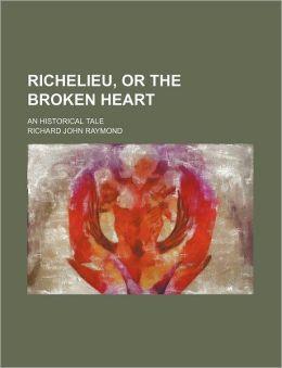 Richelieu, or the Broken Heart; An Historical Tale