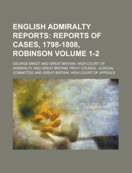 English Admiralty Reports (Volume 1-2); Reports of Cases, 1798-1808, Robinson