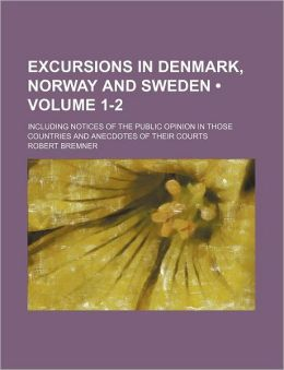 Excursions In Denmark, Norway And Sweden (1-2); Including Notices Of The Public Opinion In Those Countries And Anecdotes Of Their Courts
