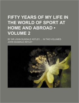 Fifty Years Of My Life In The World Of Sport At Home And Abroad (Volume 2); By Sir John Dugdale Astley, In Two Volumes