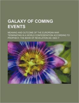 Galaxy of Coming Events; Meaning and Outcome of the European War Terminating in a World Confederation According to Prophecy, the Book of Revelation as