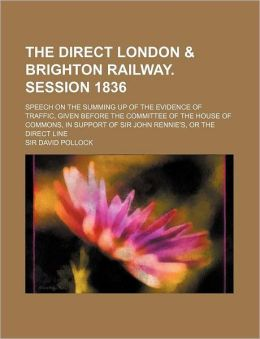 The Direct London & Brighton Railway. Session 1836; Speech on the Summing Up of the Evidence of Traffic, Given Before the Committee of the House of Co