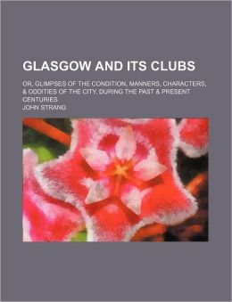 Glasgow And Its Clubs; Or, Glimpses Of The Condition, Manners, Characters, & Oddities Of The City, During The Past & Present Centuries