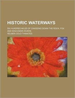 Historic Waterways; Six Hundred Miles of Canoeing Down the Rock, Fox and Wisconsin Rivers