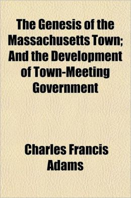The Genesis of the Massachusetts Town; And the Development of Town-Meeting Government