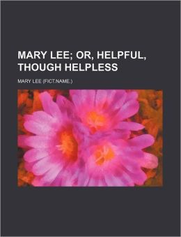 Mary Lee; Or, Helpful, Though Helpless
