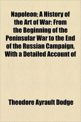 Napoleon Volume 3; A History of the Art of War from the Beginning of the Peninsular War to the End of the Russian Campaign, with a Detailed Account of