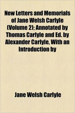 New Letters and Memorials of Jane Welsh Carlyle Volume 2; Annotated by Thomas Carlyle and Ed. by Alexander Carlyle, with an Introduction by Sir James