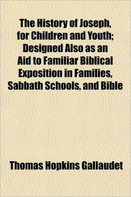 The History of Joseph, for Children and Youth; Designed Also as an Aid to Familiar Biblical Exposition in Families, Sabbath Schools, and Bible Classes