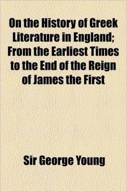 On The History Of Greek Literature In England; From The Earliest Times To The End Of The Reign Of James The First