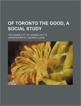 Of Toronto the Good, a Social Study; The Queen City of Canada as It Is