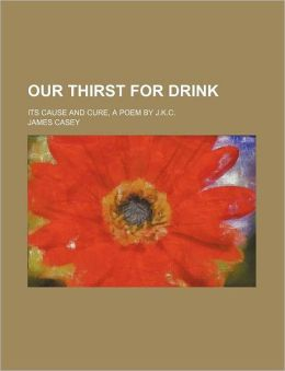 Our Thirst For Drink; Its Cause And Cure, A Poem By J.K.C.