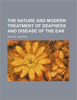 The Nature and Modern Treatment of Deafness and Disease of the Ear
